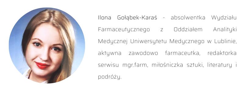 Biogram autorki: Ilona Gołąbek-Karaś - absolwentka Wydziału Farmaceutycznego z Oddziałem Analityki Medycznej Uniwersytetu Medycznego w Lublinie, aktywna zawodowo farmaceutka, redaktorka serwisu mgr.farm, miłośniczka sztuki, literatury i podróży.